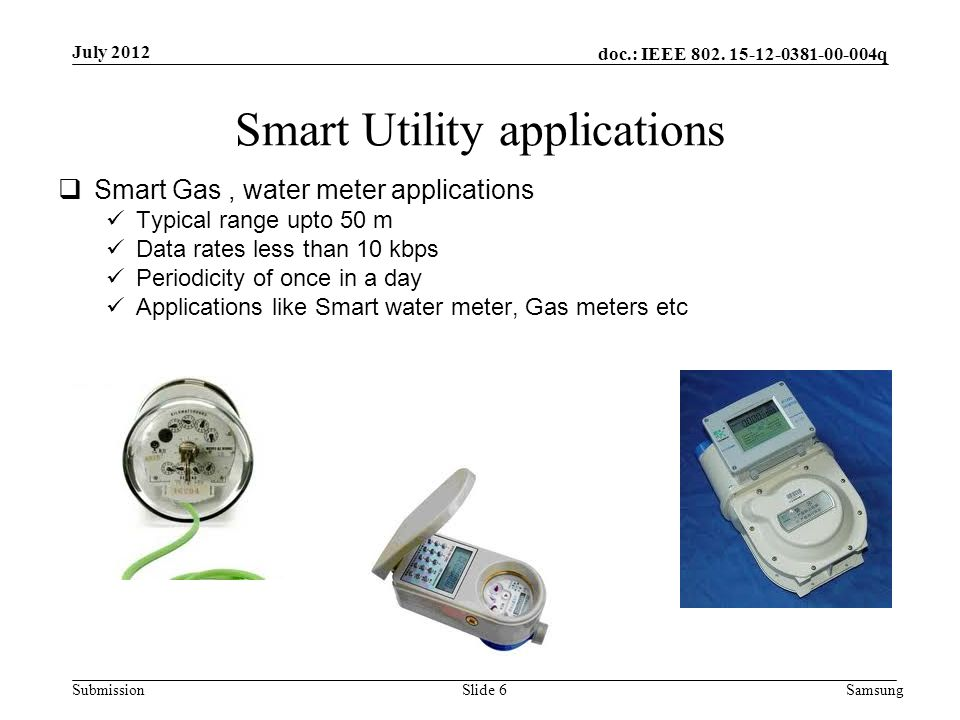 doc.: IEEE 802. 15-12-0381-00-004q Submission Smart Utility applications  Smart Gas, water meter applications Typical range upto 50 m Data rates less