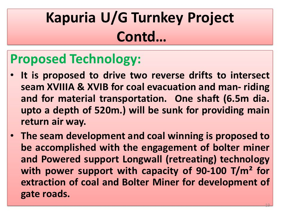 Kapuria U/G Turnkey Project Contd… Proposed Technology: It is proposed to drive two reverse drifts to intersect seam XVIIIA & XVIB for coal evacuation