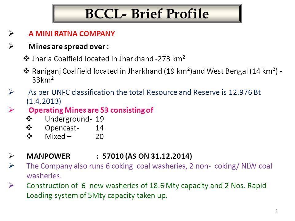 BCCL- Brief Profile  A MINI RATNA COMPANY  Mines are spread over :  Jharia Coalfield located in Jharkhand -273 km²  Raniganj Coalfield located in Jharkhand (19 km²)and West Bengal (14 km²) - 33km²  As per UNFC classification the total Resource and Reserve is 12.976 Bt (1.4.2013)  Operating Mines are 53 consisting of  Underground- 19  Opencast- 14  Mixed – 20  MANPOWER: 57010 (AS ON 31.12.2014)  The Company also runs 6 coking coal washeries, 2 non- coking/ NLW coal washeries.