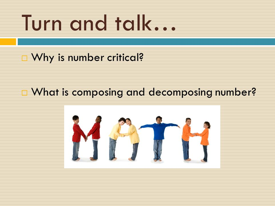 Turn and talk…  Why is number critical  What is composing and decomposing number
