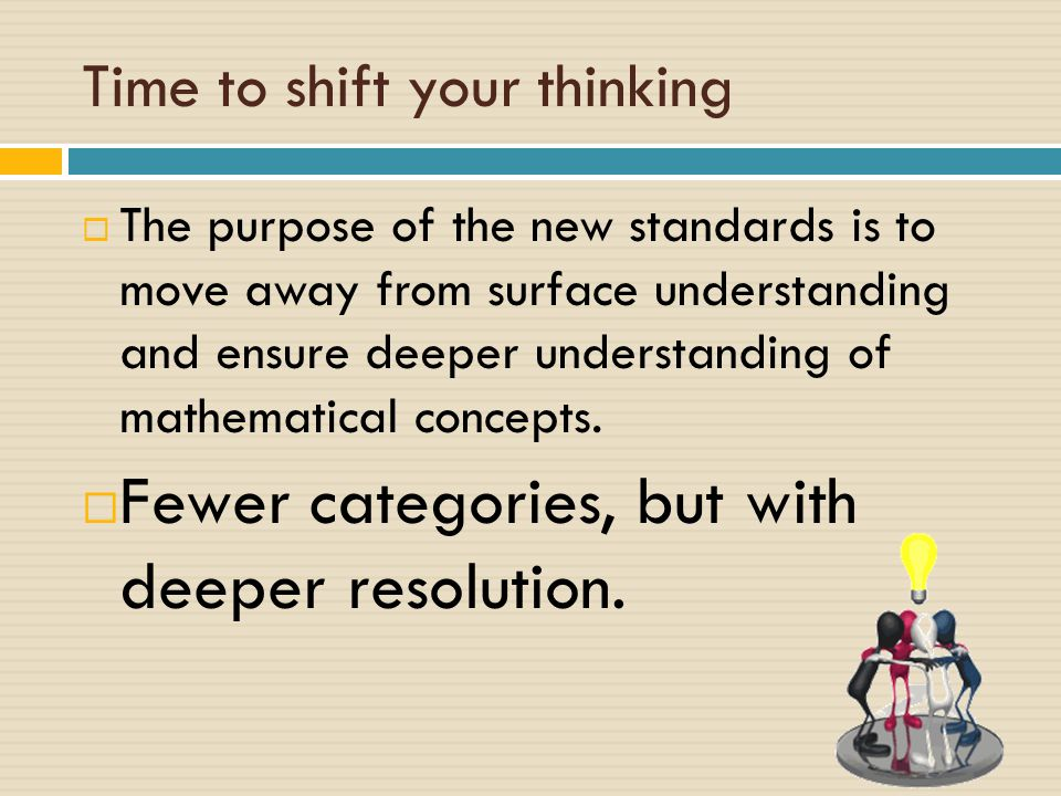 Time to shift your thinking  The purpose of the new standards is to move away from surface understanding and ensure deeper understanding of mathematical concepts.
