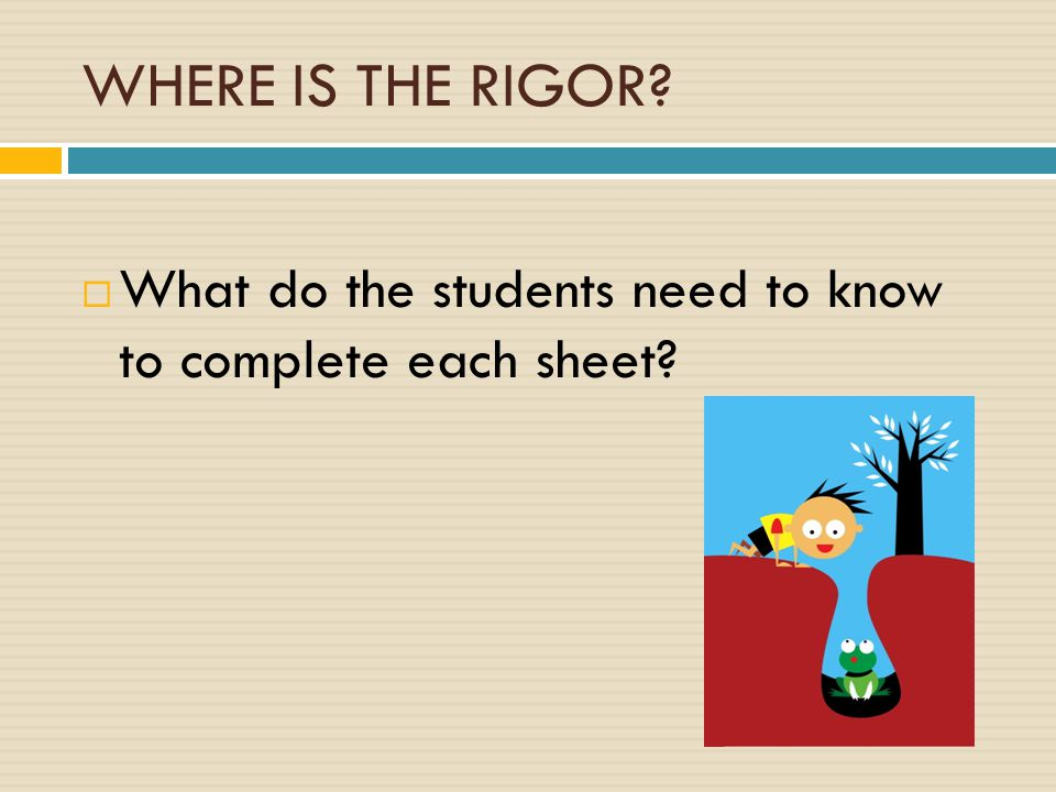 WHERE IS THE RIGOR  What do the students need to know to complete each sheet