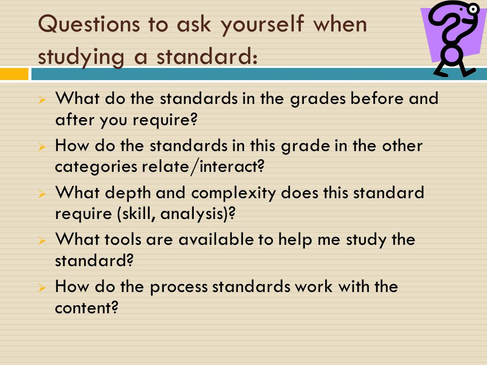 Questions to ask yourself when studying a standard:  What do the standards in the grades before and after you require.