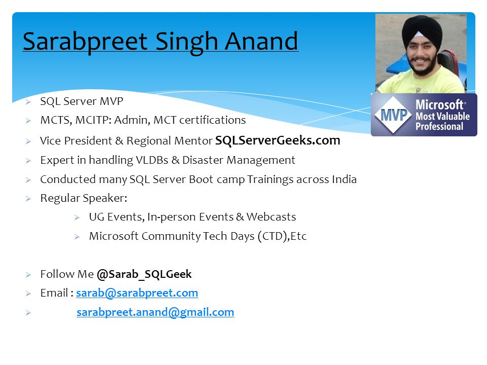Sarabpreet Singh Anand  SQL Server MVP  MCTS, MCITP: Admin, MCT certifications  Vice President & Regional Mentor SQLServerGeeks.com  Expert in handling VLDBs & Disaster Management  Conducted many SQL Server Boot camp Trainings across India  Regular Speaker:  UG Events, In-person Events & Webcasts  Microsoft Community Tech Days (CTD),Etc  Follow Me @Sarab_SQLGeek  Email : sarab@sarabpreet.comsarab@sarabpreet.com  sarabpreet.anand@gmail.comsarabpreet.anand@gmail.com