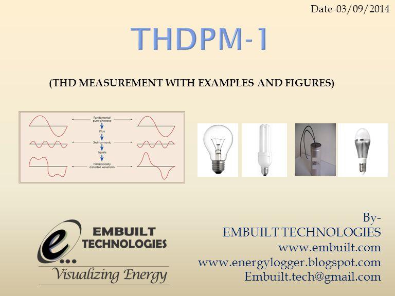 By- EMBUILT TECHNOLOGIES www.embuilt.com www.energylogger.blogspot.com Embuilt.tech@gmail.com (THD MEASUREMENT WITH EXAMPLES AND FIGURES) Date-03/09/2014