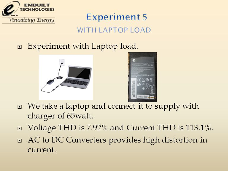  Experiment with Laptop load.  We take a laptop and connect it to supply with charger of 65watt.  Voltage THD is 7.92% and Current THD is 113.1%. 