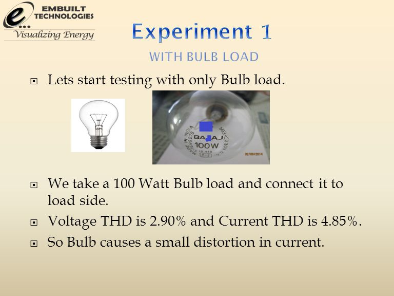  Lets start testing with only Bulb load.  We take a 100 Watt Bulb load and connect it to load side.  Voltage THD is 2.90% and Current THD is 4.85%.