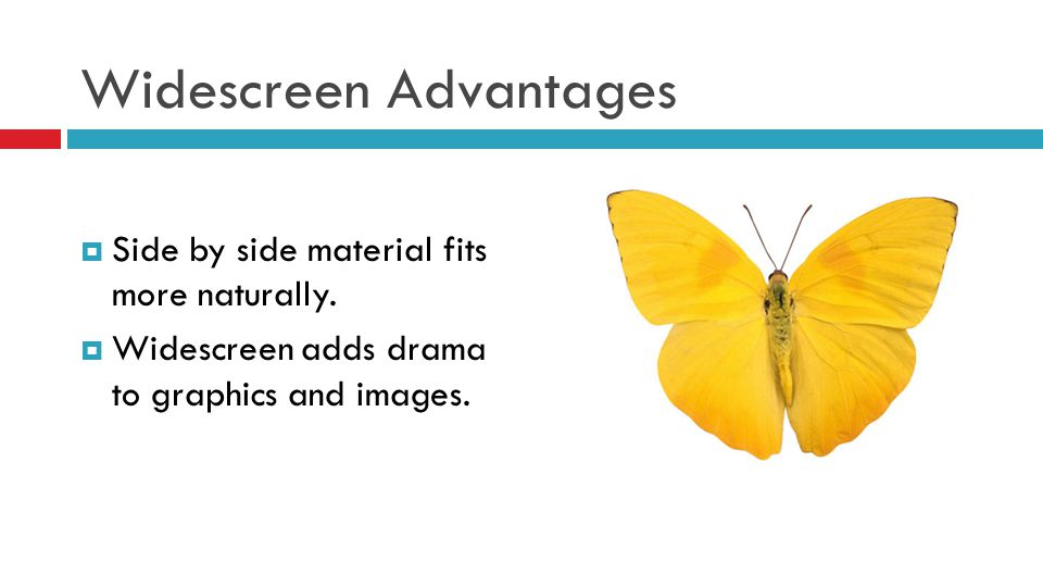 Widescreen Advantages  Side by side material fits more naturally.