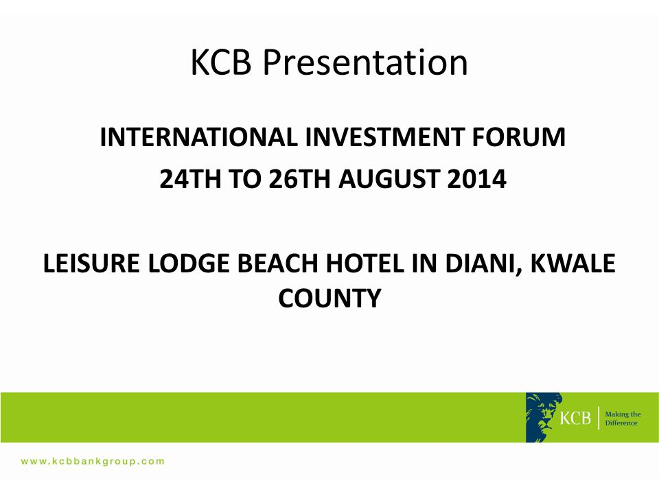 KCB Presentation INTERNATIONAL INVESTMENT FORUM 24TH TO 26TH AUGUST 2014 LEISURE LODGE BEACH HOTEL IN DIANI, KWALE COUNTY