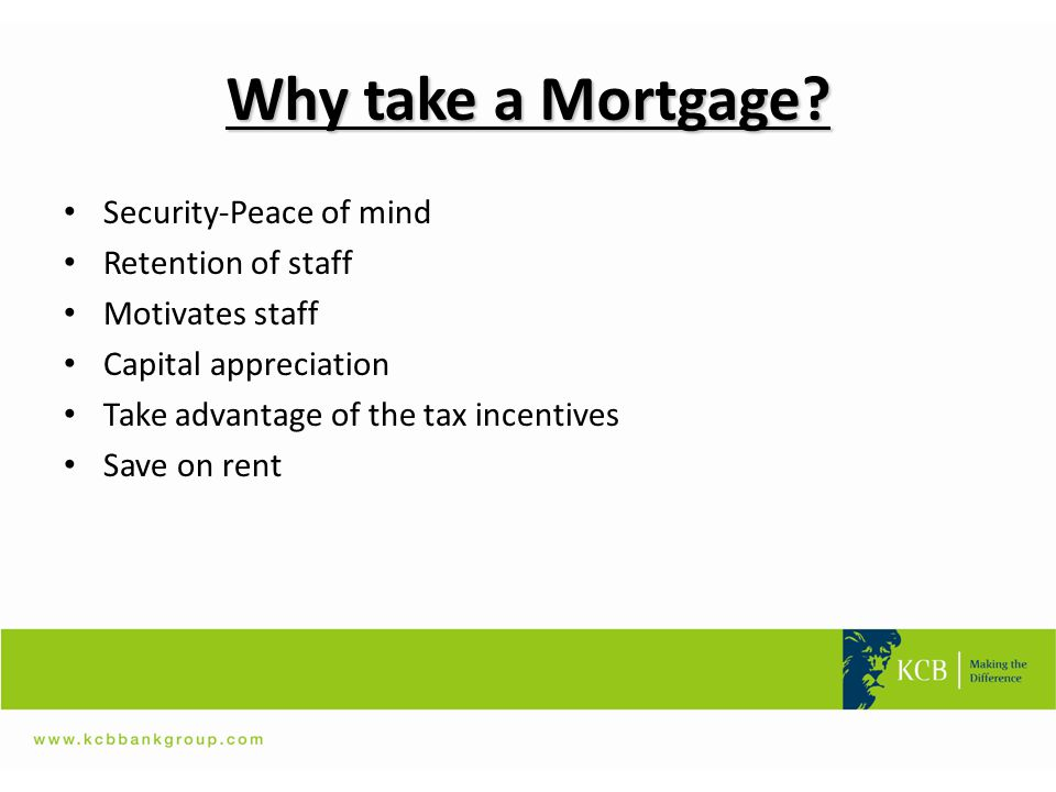 Why take a Mortgage? Security-Peace of mind Retention of staff Motivates staff Capital appreciation Take advantage of the tax incentives Save on rent
