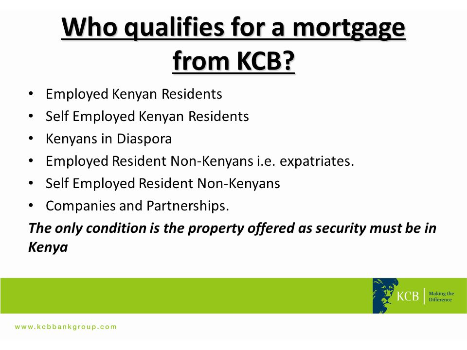 Who qualifies for a mortgage from KCB? Employed Kenyan Residents Self Employed Kenyan Residents Kenyans in Diaspora Employed Resident Non-Kenyans i.e.