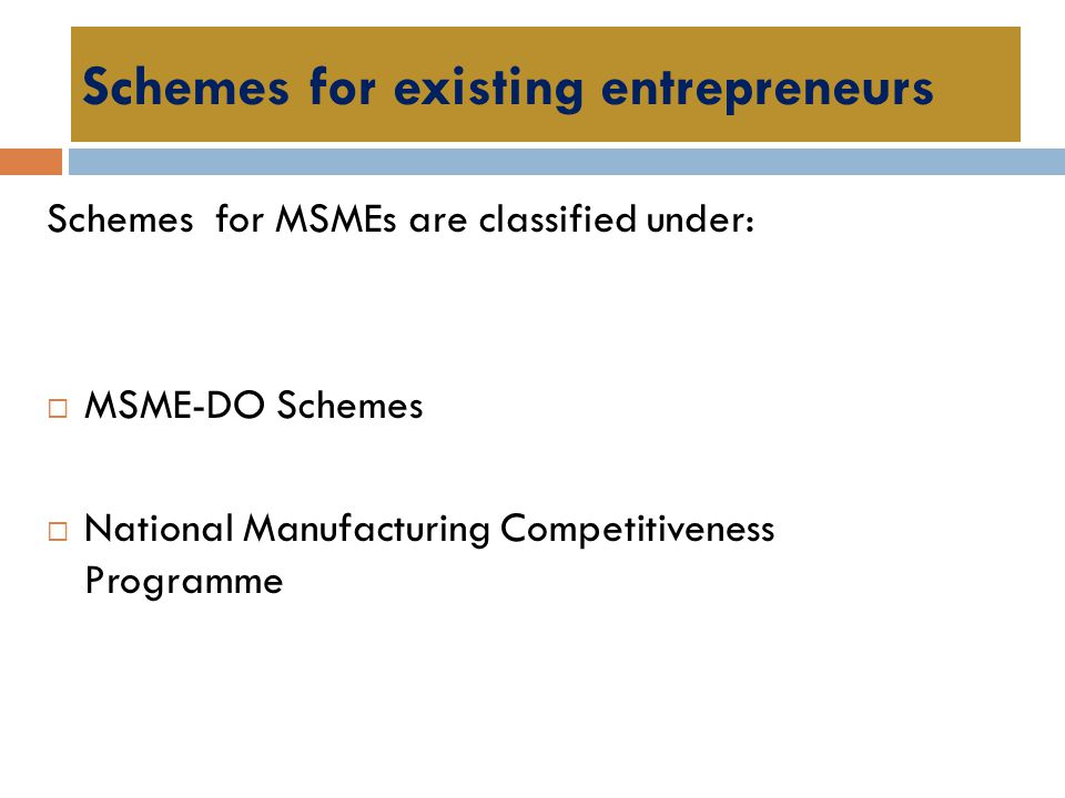 Schemes for existing entrepreneurs Schemes for MSMEs are classified under:  MSME-DO Schemes  National Manufacturing Competitiveness Programme