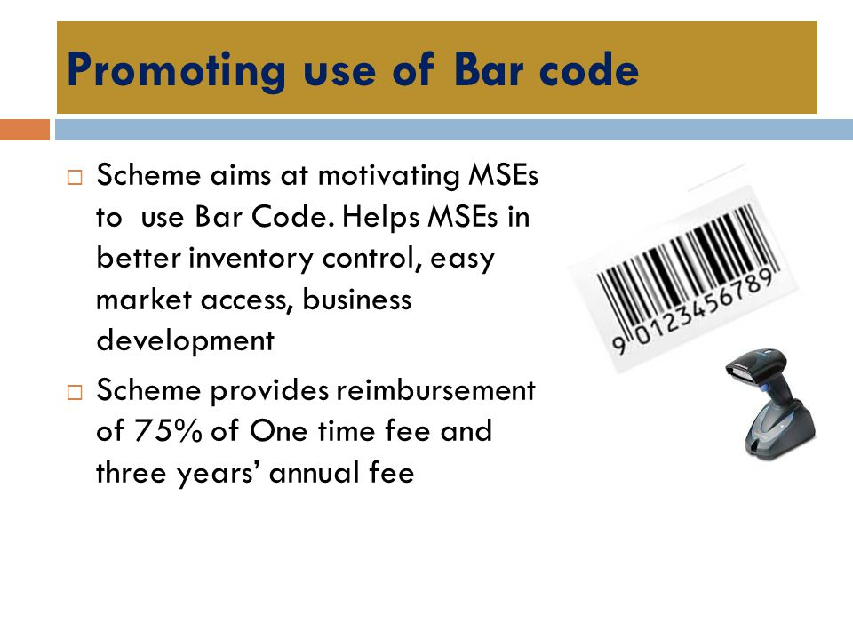 Promoting use of Bar code  Scheme aims at motivating MSEs to use Bar Code. Helps MSEs in better inventory control, easy market access, business devel