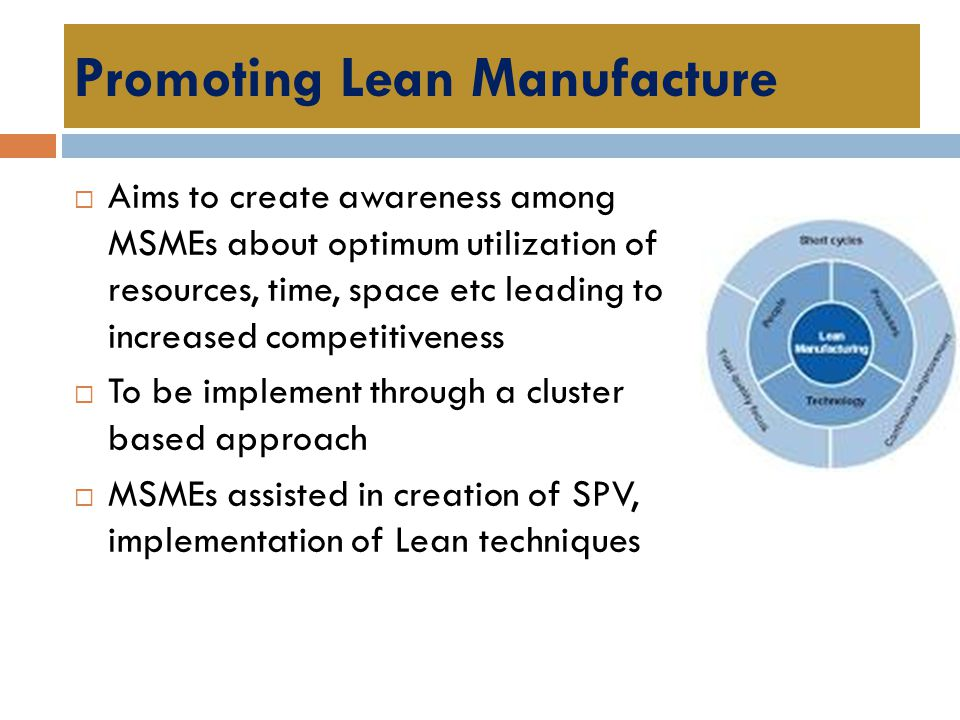 Promoting Lean Manufacture  Aims to create awareness among MSMEs about optimum utilization of resources, time, space etc leading to increased competi