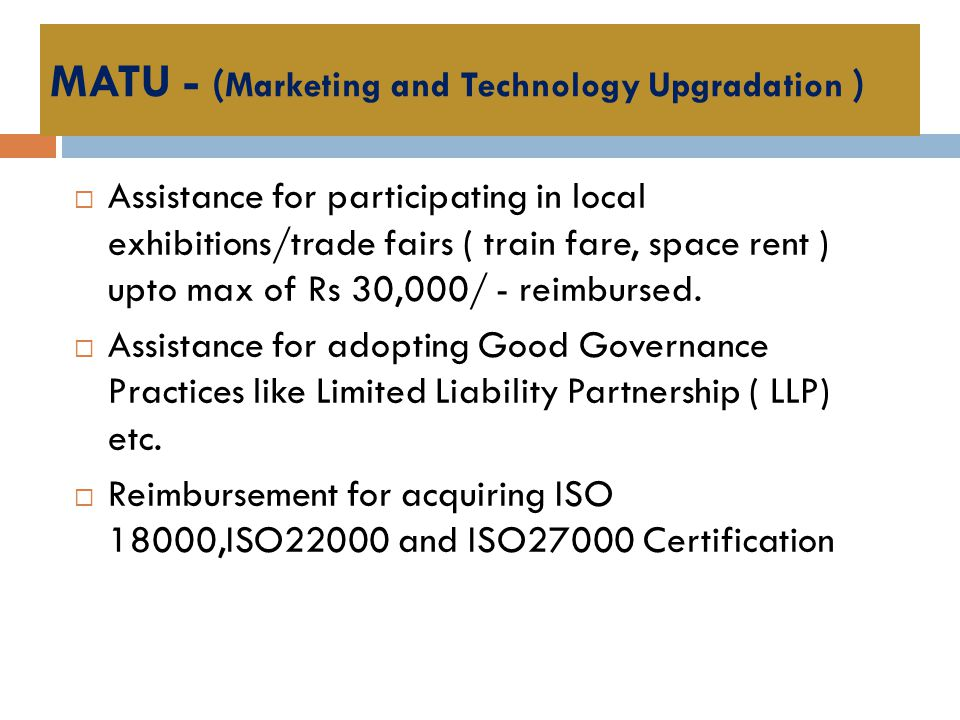 MATU - ( Marketing and Technology Upgradation )  Assistance for participating in local exhibitions/trade fairs ( train fare, space rent ) upto max of