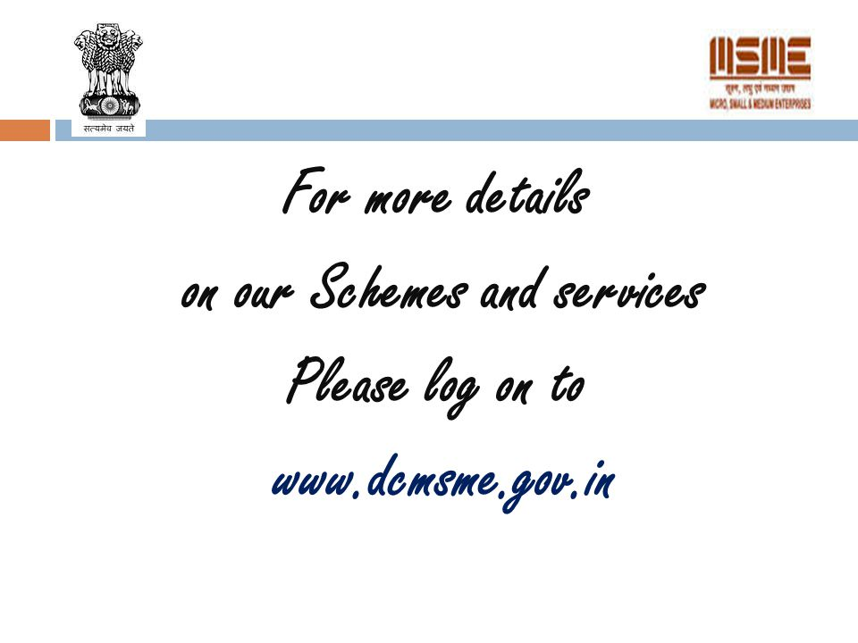 For more details on our Schemes and services Please log on to www.dcmsme.gov.in