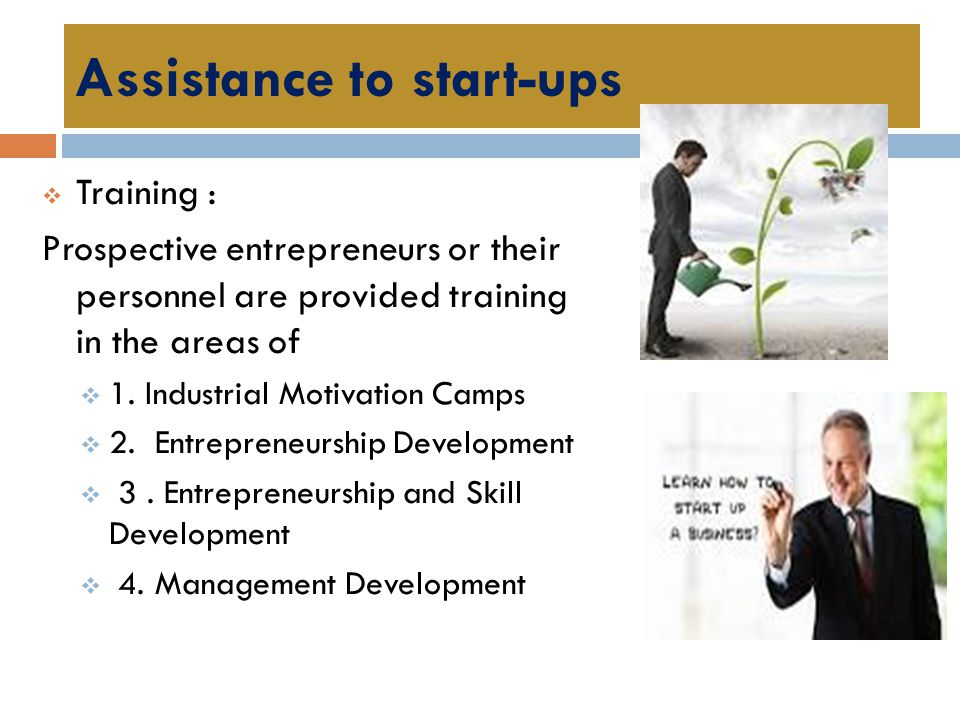 Assistance to start-ups  Training : Prospective entrepreneurs or their personnel are provided training in the areas of  1. Industrial Motivation Cam