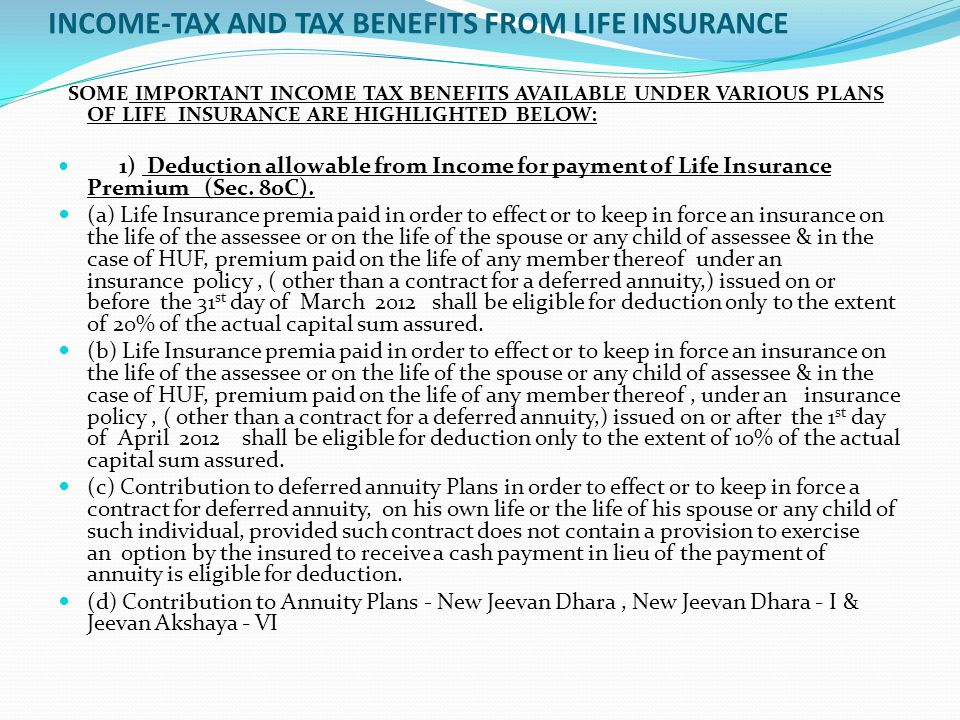 INCOME-TAX AND TAX BENEFITS FROM LIFE INSURANCE SOME IMPORTANT INCOME TAX BENEFITS AVAILABLE UNDER VARIOUS PLANS OF LIFE INSURANCE ARE HIGHLIGHTED BELOW: 1) Deduction allowable from Income for payment of Life Insurance Premium (Sec.