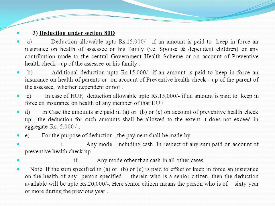 3) Deduction under section 80D a) Deduction allowable upto Rs.15,000/- if an amount is paid to keep in force an insurance on health of assessee or his family (i.e.