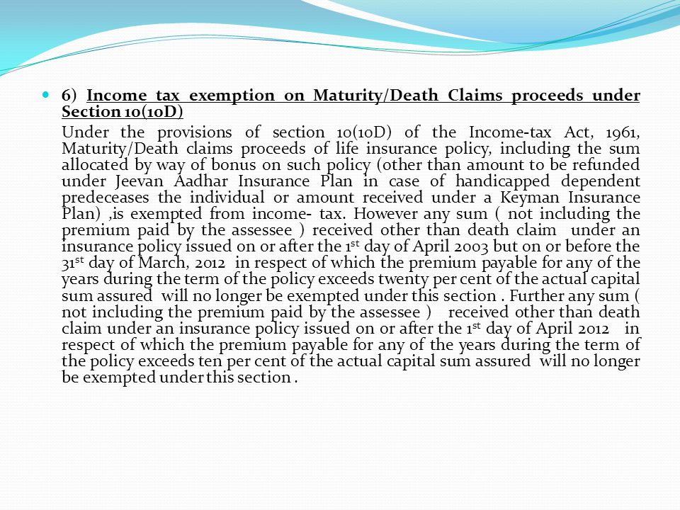 6) Income tax exemption on Maturity/Death Claims proceeds under Section 10(10D) Under the provisions of section 10(10D) of the Income-tax Act, 1961, Maturity/Death claims proceeds of life insurance policy, including the sum allocated by way of bonus on such policy (other than amount to be refunded under Jeevan Aadhar Insurance Plan in case of handicapped dependent predeceases the individual or amount received under a Keyman Insurance Plan),is exempted from income- tax.