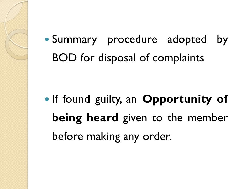 Summary procedure adopted by BOD for disposal of complaints If found guilty, an Opportunity of being heard given to the member before making any order.
