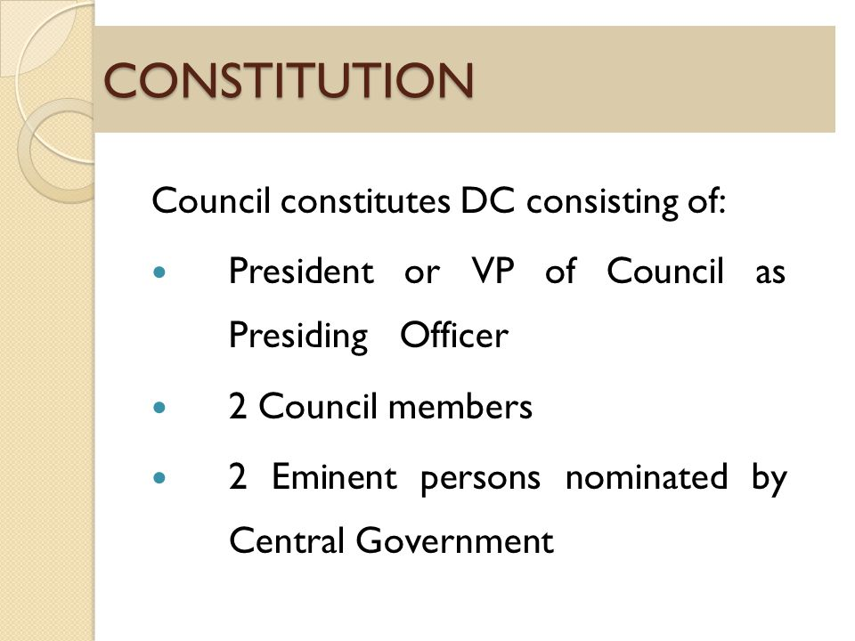 CONSTITUTION Council constitutes DC consisting of: President or VP of Council as Presiding Officer 2 Council members 2 Eminent persons nominated by Central Government
