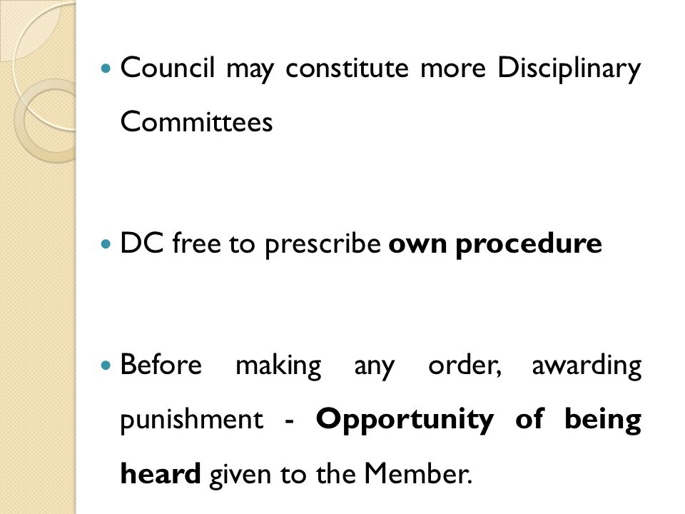 Council may constitute more Disciplinary Committees DC free to prescribe own procedure Before making any order, awarding punishment - Opportunity of being heard given to the Member.