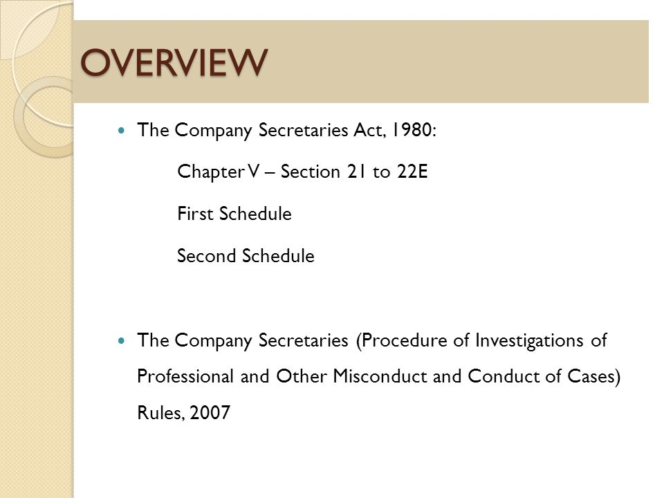 OVERVIEW The Company Secretaries Act, 1980: Chapter V – Section 21 to 22E First Schedule Second Schedule The Company Secretaries (Procedure of Investigations of Professional and Other Misconduct and Conduct of Cases) Rules, 2007