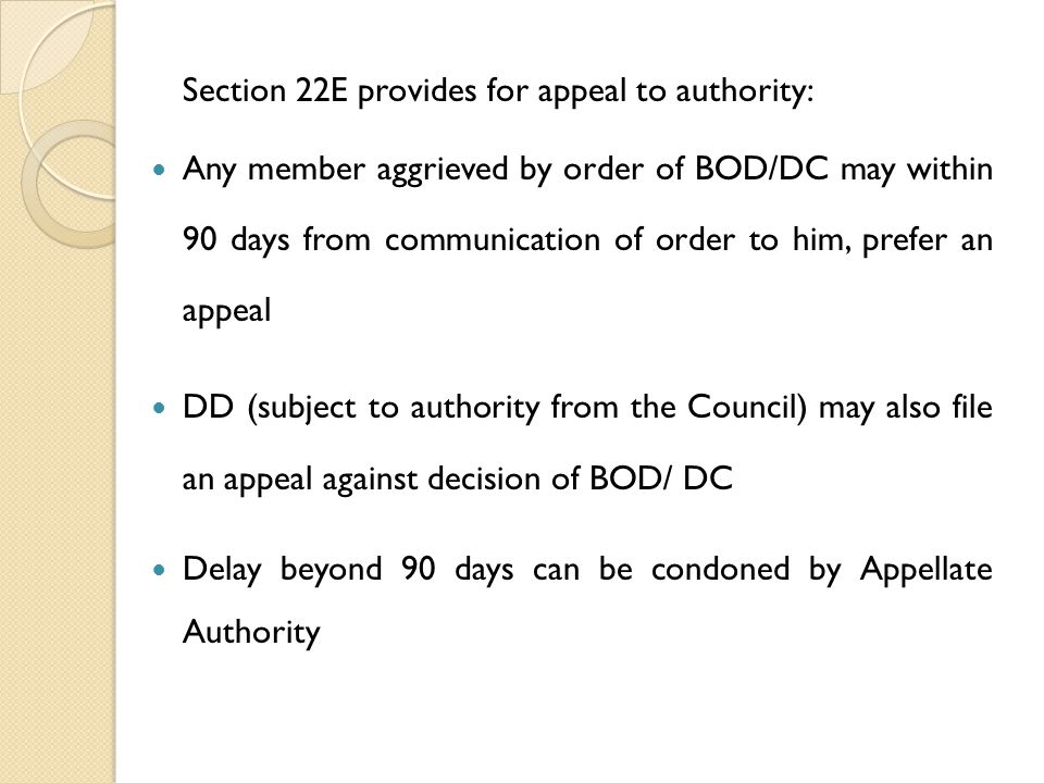 Section 22E provides for appeal to authority: Any member aggrieved by order of BOD/DC may within 90 days from communication of order to him, prefer an appeal DD (subject to authority from the Council) may also file an appeal against decision of BOD/ DC Delay beyond 90 days can be condoned by Appellate Authority