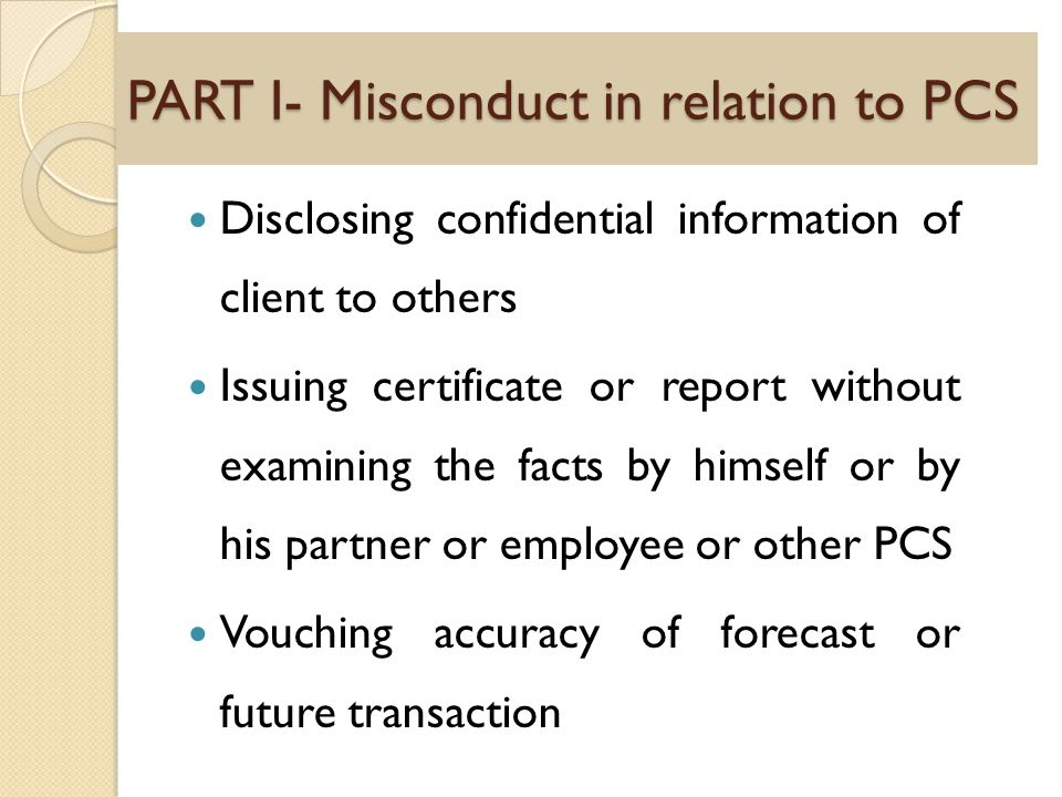 PART I- Misconduct in relation to PCS Disclosing confidential information of client to others Issuing certificate or report without examining the facts by himself or by his partner or employee or other PCS Vouching accuracy of forecast or future transaction