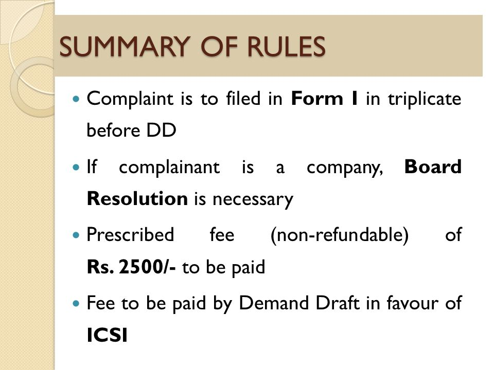 SUMMARY OF RULES Complaint is to filed in Form I in triplicate before DD If complainant is a company, Board Resolution is necessary Prescribed fee (non-refundable) of Rs.