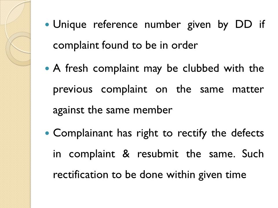 Unique reference number given by DD if complaint found to be in order A fresh complaint may be clubbed with the previous complaint on the same matter against the same member Complainant has right to rectify the defects in complaint & resubmit the same.