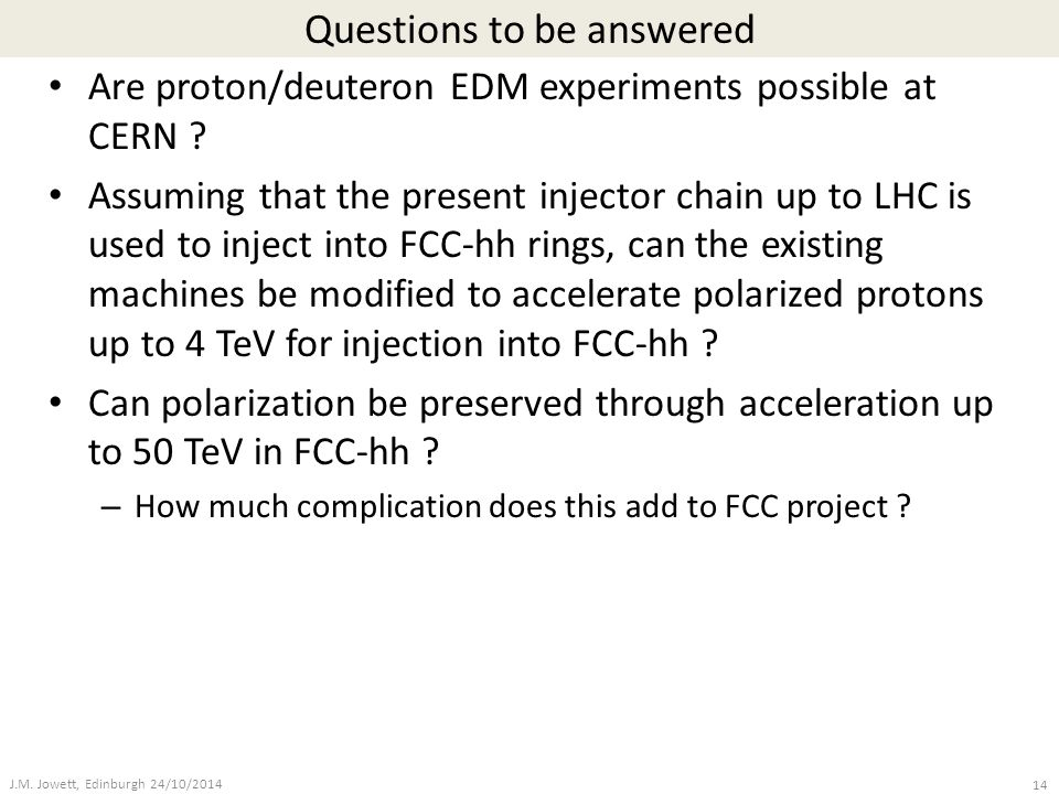 Questions to be answered Are proton/deuteron EDM experiments possible at CERN ? Assuming that the present injector chain up to LHC is used to inject i