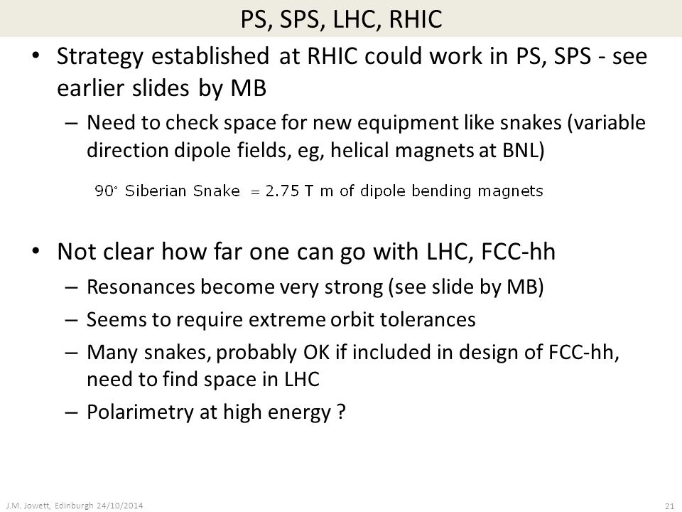 PS, SPS, LHC, RHIC Strategy established at RHIC could work in PS, SPS - see earlier slides by MB – Need to check space for new equipment like snakes (variable direction dipole fields, eg, helical magnets at BNL) Not clear how far one can go with LHC, FCC-hh – Resonances become very strong (see slide by MB) – Seems to require extreme orbit tolerances – Many snakes, probably OK if included in design of FCC-hh, need to find space in LHC – Polarimetry at high energy .
