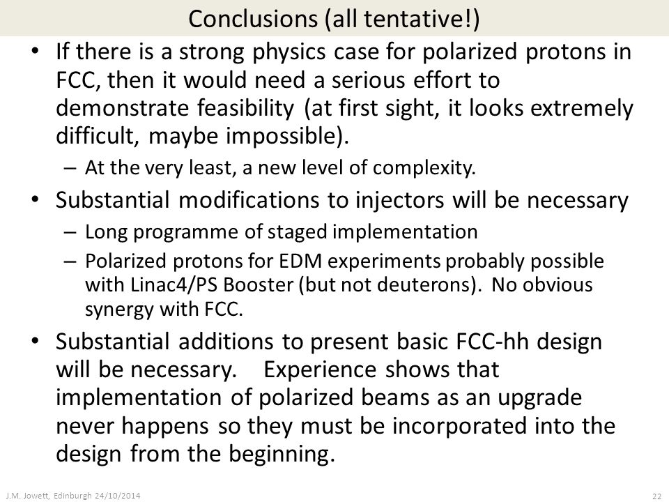 Conclusions (all tentative!) If there is a strong physics case for polarized protons in FCC, then it would need a serious effort to demonstrate feasib