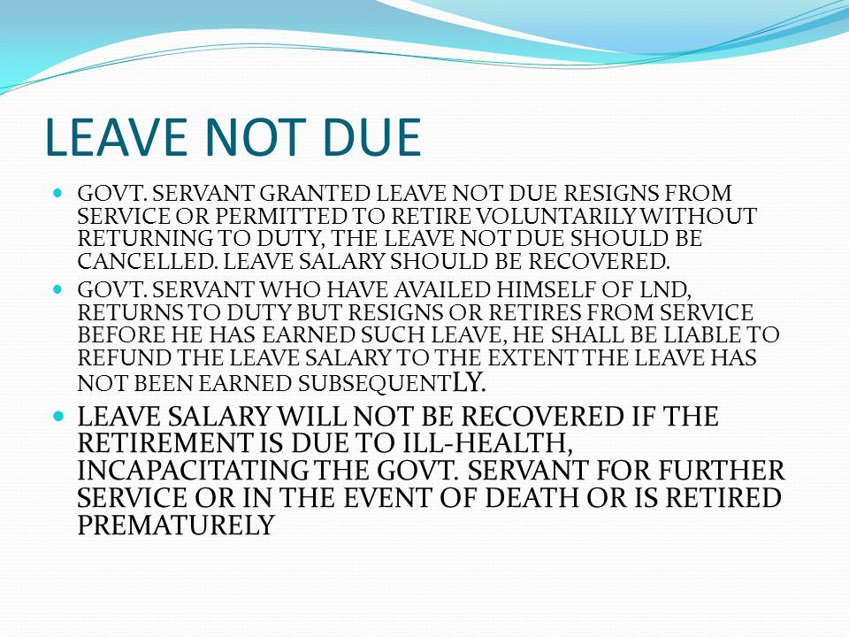 LEAVE NOT DUE GOVT. SERVANT GRANTED LEAVE NOT DUE RESIGNS FROM SERVICE OR PERMITTED TO RETIRE VOLUNTARILY WITHOUT RETURNING TO DUTY, THE LEAVE NOT DUE