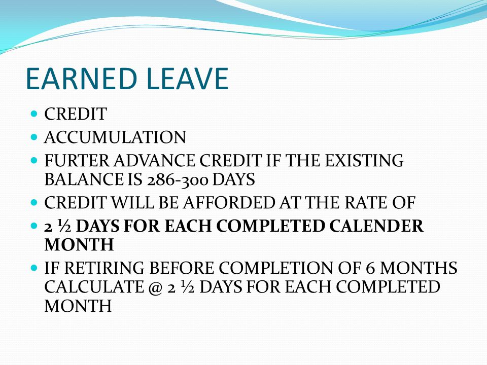 EARNED LEAVE CREDIT ACCUMULATION FURTER ADVANCE CREDIT IF THE EXISTING BALANCE IS 286-300 DAYS CREDIT WILL BE AFFORDED AT THE RATE OF 2 ½ DAYS FOR EAC