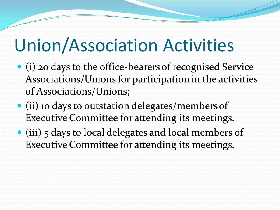 Union/Association Activities (i) 20 days to the office-bearers of recognised Service Associations/Unions for participation in the activities of Associ