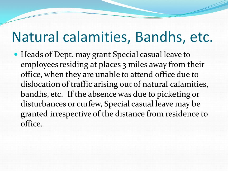 Natural calamities, Bandhs, etc. Heads of Dept. may grant Special casual leave to employees residing at places 3 miles away from their office, when th