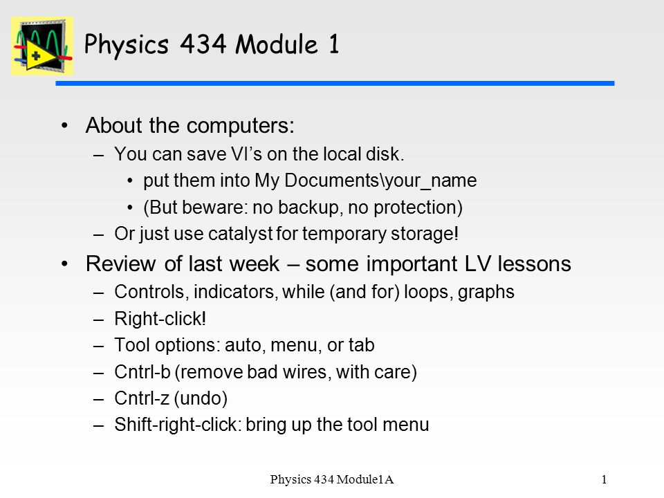 1 Physics 434 Module 1 About the computers: –You can save VI's on the local disk.