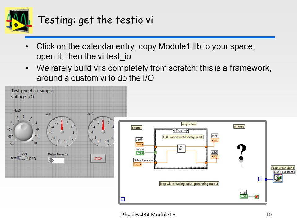 10 Testing: get the testio vi Click on the calendar entry; copy Module1.llb to your space; open it, then the vi test_io We rarely build vi's completely from scratch: this is a framework, around a custom vi to do the I/O Physics 434 Module1A
