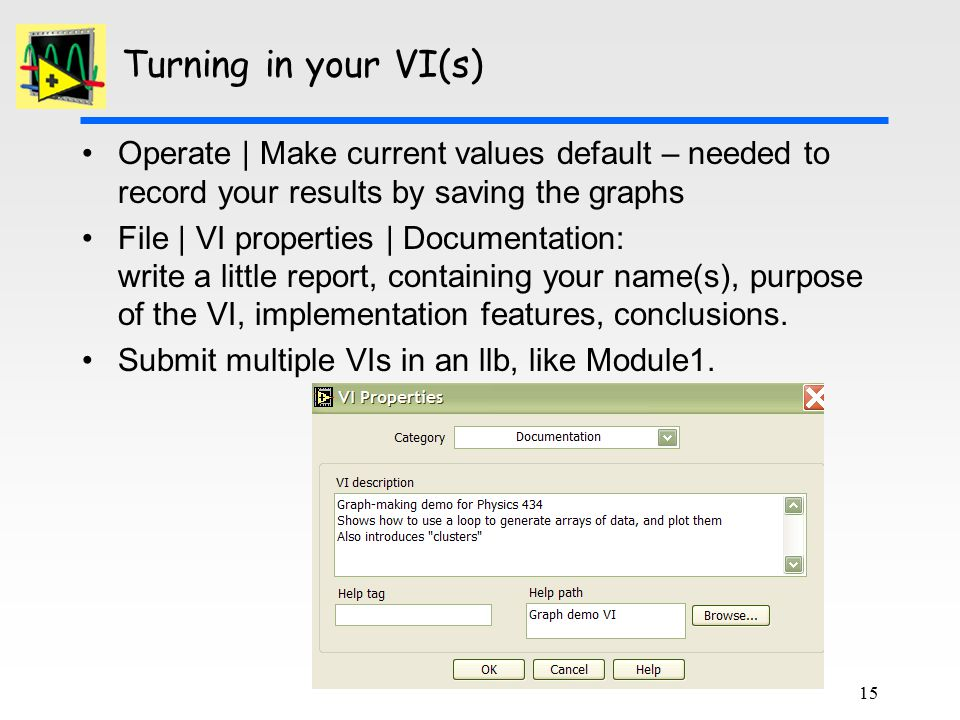 Turning in your VI(s) Operate | Make current values default – needed to record your results by saving the graphs File | VI properties | Documentation: write a little report, containing your name(s), purpose of the VI, implementation features, conclusions.