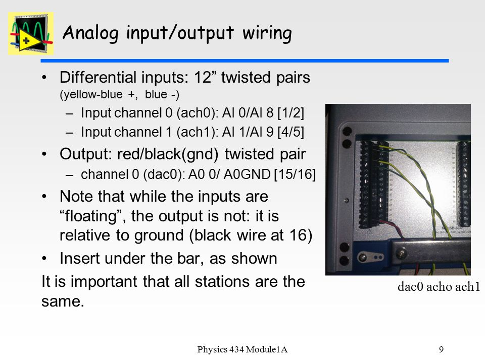 9 Analog input/output wiring Differential inputs: 12 twisted pairs (yellow-blue +, blue -) –Input channel 0 (ach0): AI 0/AI 8 [1/2] –Input channel 1 (ach1): AI 1/AI 9 [4/5] Output: red/black(gnd) twisted pair –channel 0 (dac0): A0 0/ A0GND [15/16] Note that while the inputs are floating , the output is not: it is relative to ground (black wire at 16) Insert under the bar, as shown It is important that all stations are the same.