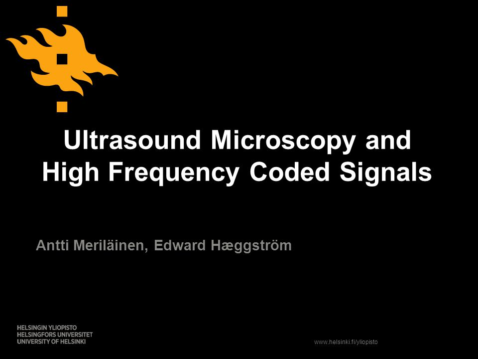 www.helsinki.fi/yliopisto Ultrasound Microscopy and High Frequency Coded Signals Antti Meriläinen, Edward Hæggström