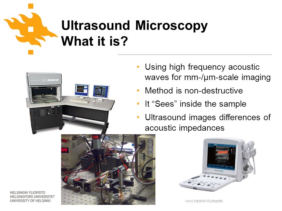 www.helsinki.fi/yliopisto Using high frequency acoustic waves for mm-/µm-scale imaging Method is non-destructive It Sees inside the sample Ultrasound images differences of acoustic impedances Ultrasound Microscopy What it is?