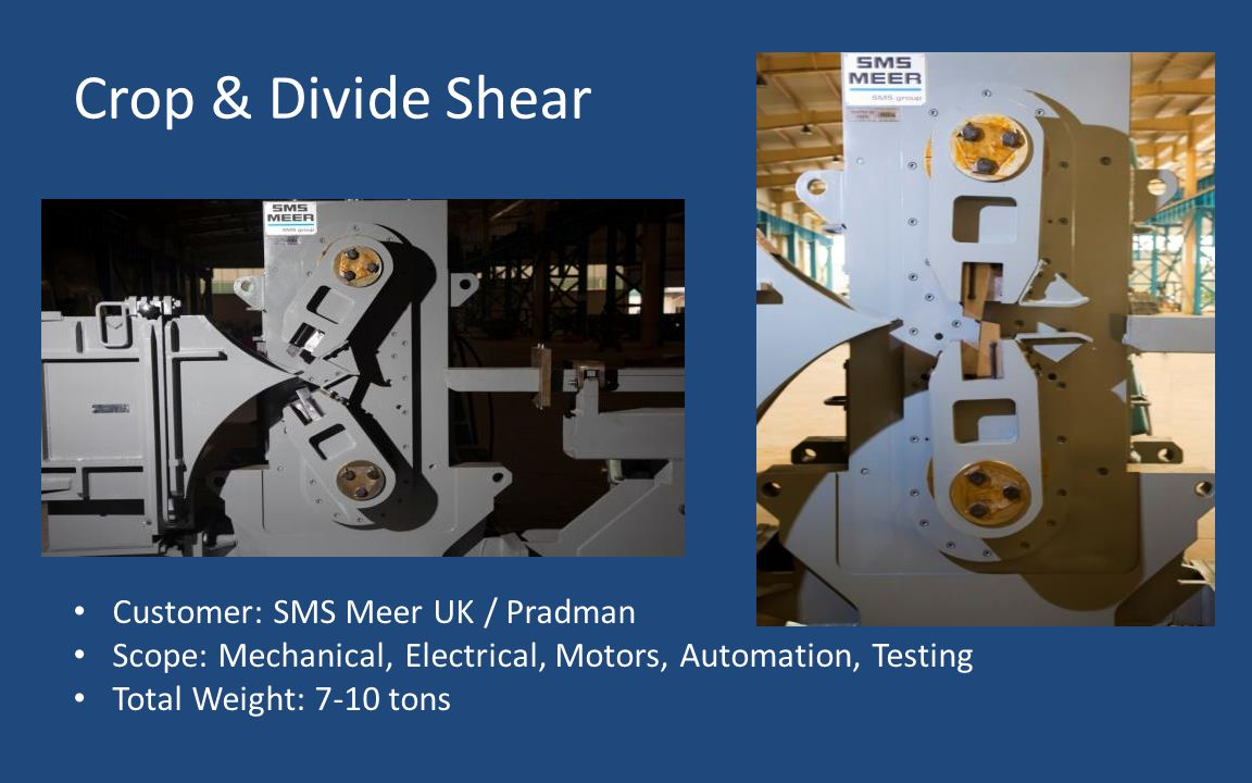 Crop & Divide Shear Customer: SMS Meer UK / Pradman Scope: Mechanical, Electrical, Motors, Automation, Testing Total Weight: 7-10 tons