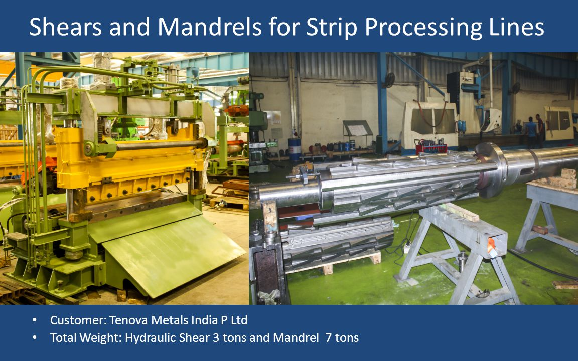 Customer: Tenova Metals India P Ltd Total Weight: Hydraulic Shear 3 tons and Mandrel 7 tons Shears and Mandrels for Strip Processing Lines