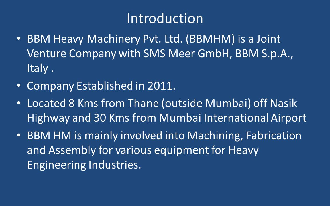 Introduction BBM Heavy Machinery Pvt. Ltd. (BBMHM) is a Joint Venture Company with SMS Meer GmbH, BBM S.p.A., Italy. Company Established in 2011. Loca