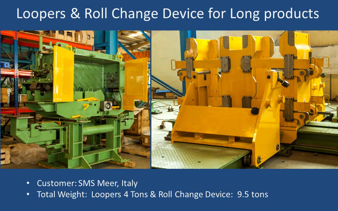Loopers & Roll Change Device for Long products Customer: SMS Meer, Italy Total Weight: Loopers 4 Tons & Roll Change Device: 9.5 tons