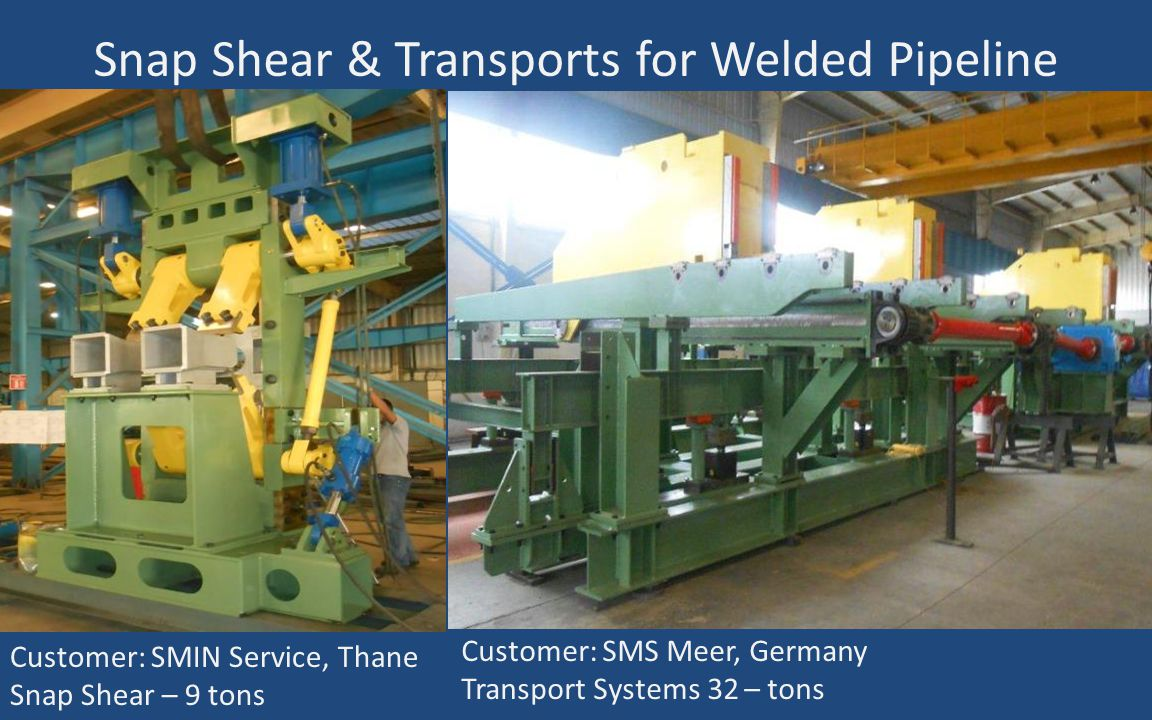 Snap Shear & Transports for Welded Pipeline Customer: SMIN Service, Thane Snap Shear – 9 tons Customer: SMS Meer, Germany Transport Systems 32 – tons